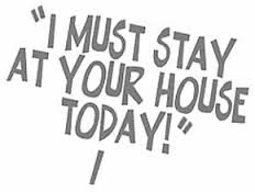 I must stay at your house today